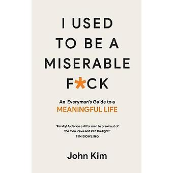 I Used to be a Miserable F*ck - An everyman's guide to a meaningful li