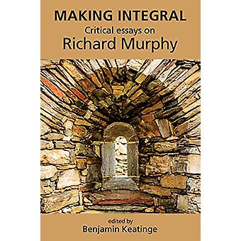 Making Integral - Critical essays on Richard Murphy by Benjamin Keatin