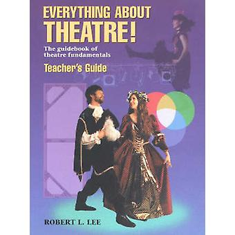 Everything About Theatre  Teachers Guide by Robert L Lee