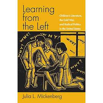 Learning from the Left Childrens Literature the Cold War and Radical Politics in the United States by Mickenberg & Julia L.
