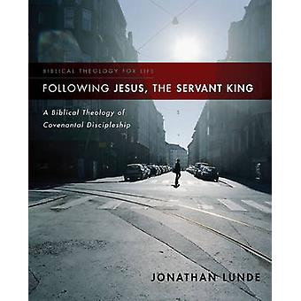 Following Jesus the Servant King A Biblical Theology of Covenantal Discipleship by Lunde & Jonathan