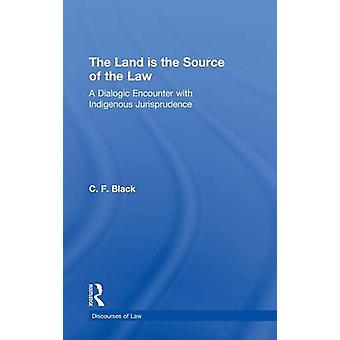 The Land Is the Source of the Law A Dialogic Encounter with Indigenous Jurisprudence by Black & C. F.
