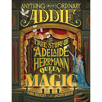 Anything But Ordinary Addie - The True Story of Adelaide Herrmann - Qu