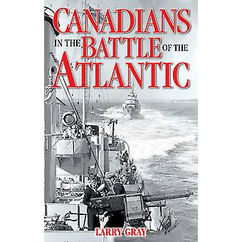 Canadians in the Battle of the Atlantic by Larry Gray - 9781894864664