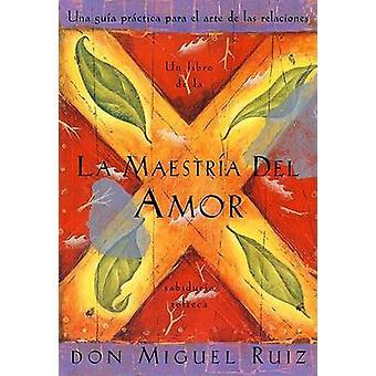 La Maestria del Amor - Un Libro de La Sabiduria Tolteca - the Mastery
