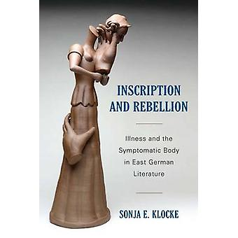 Inscription and Rebellion Illness and the Symptomatic Body in East German Literature by Klocke & Sonja E