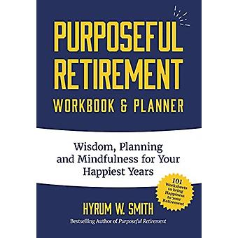 Purposeful Retirement Workbook  Planner Wisdom Planning and Mindfulness for Your Happiest Years by Smith & Hyrum W.