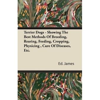 Terrier Dogs  Showing The Best Methods Of Breeding Rearing Feeding Cropping Physicing  Cure Of Diseases Etc. by James & Ed.
