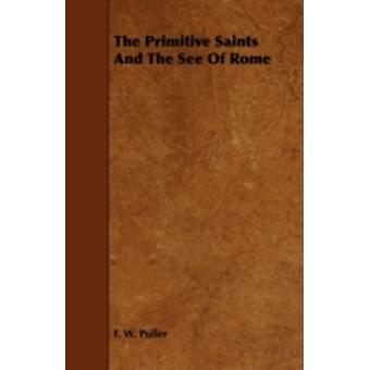 The Primitive Saints and the See of Rome by Puller & F. W.
