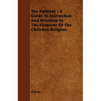 The Pathway  A Guide To Instruction And Devotion In The Elements Of The Christian Religion. by Anon.