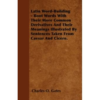 Latin WordBuilding  Root Words With Their More Common Derivatives And Their Meanings Illustrated By Sentences Taken From Caesar And Cicero. by Gates & Charles O.