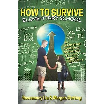 How to Survive Elementary School An informative guide based on parents and a 4th graders perspectives. by Liu & Roseanney