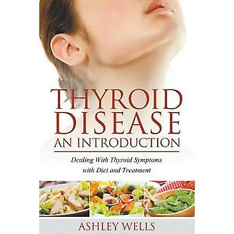 Thyroid Disease An Introduction Dealing with Thyroid Symptoms with Diet and Treatment by Wells & Ashley