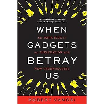 When Gadgets Betray Us The Dark Side of Our Infatuation with New Technologies by Vamosi & Robert