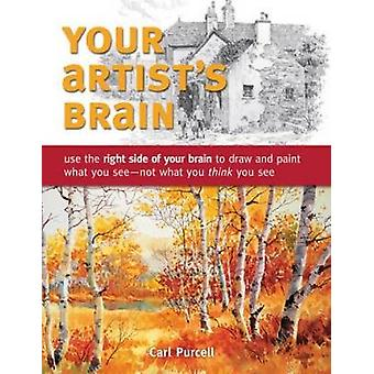 Your Artists Brain  Use the Right Side of Your Brain to Draw and Paint What You See  Not What You Think You See by Carl Purcell