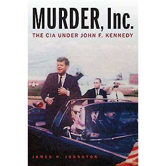 Murder - Inc. - The CIA Under John F. Kennedy por James H. Johnston - 9