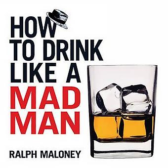 How to Drink Like a Mad Man by Ralph Maloney - Leo Summers - 97804864