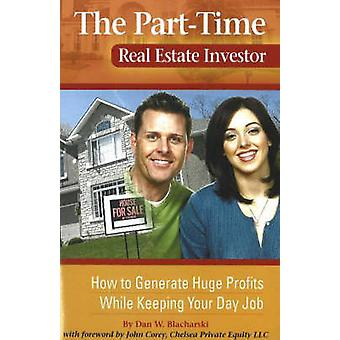 Part-Time Real Estate Investor - How to Generate Huge Profits While Ke