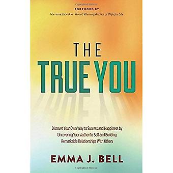 De ware u: Ontdek je eigen weg naar succes en geluk door het blootleggen van uw authentieke zelf en gebouw opmerkelijke relaties met anderen