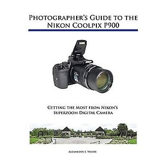 Photographers Guide to the Nikon Coolpix P900 by White & Alexander S.