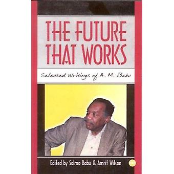 The Future That Works - Selected Writings of A M Babu by Salma Babu -