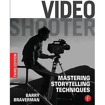 Video Shooter - Mastering Storytelling Techniques by Barry Braverman -