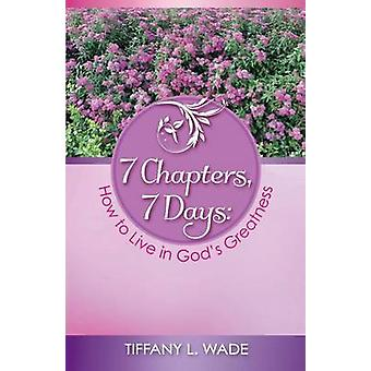 7 Chapters 7 Days How to Live in Gods Greatness by Wade & Tiffany L