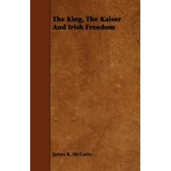 The King The Kaiser And Irish Freedom by McGuire & James K.