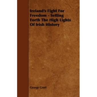 Irelands Fight for Freedom  Setting Forth the High Lights of Irish History by Creel & George