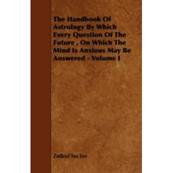 The Handbook of Astrology by Which Every Question of the Future on Which the Mind Is Anxious May Be Answered  Volume I by Sze & Zadkiel Tao