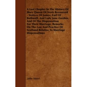 A Lost Chapter In The History Of Mary Queen Of Scots Recovered  Notices Of James Earl Of Bothwell And Lady Jane Gordon And Of The Dispensation For Their Marriage Remarks On The Law And Practice O by Stuart & John