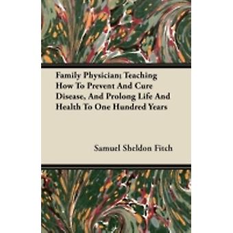 Family Physician Teaching How to Prevent and Cure Disease and Prolong Life and Health to One Hundred Years by Fitch & Samuel Sheldon
