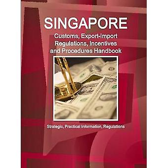 Singapore Customs ExportImport Regulations Incentives and Procedures Handbook Strategic Practical Information Regulations by IBP & Inc.