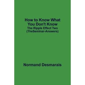 How to Know What You Dont Know The Ripple Effect Two the SeminarAnswers by Normand & Desmarais