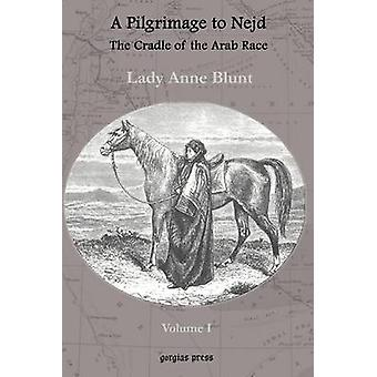 A Pilgrimage to Nejd The Cradle of the Arab Race A Visit to the Court of the Arab Emir and Our Persian Campain Unabridged Edition Volume 1 by Blunt & Lady Anne