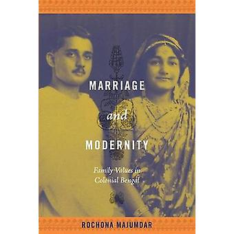 Marriage and Modernity  Family Values in Colonial Bengal by Rochona Majumdar