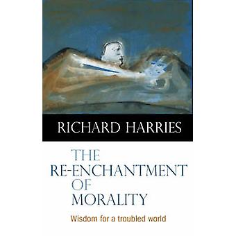 The Re-enchantment of Morality - Wisdom for a Troubled World by Richar