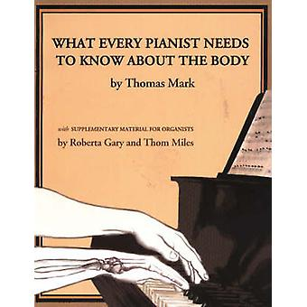 What Every Pianist Needs to Know About the Body by Thomas Mark & Roberta Gray & Thom Miles
