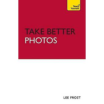 Take Better Photos - Teach Yourself - 2010 by Lee Frost - 9781444103755