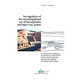 The Regulation of the NonNavigational Use of the Euphrates and Tigris River System International Law Regulating the Distribution and Utilisation of  Illustrated by the Ataturk and Ilisu Dams