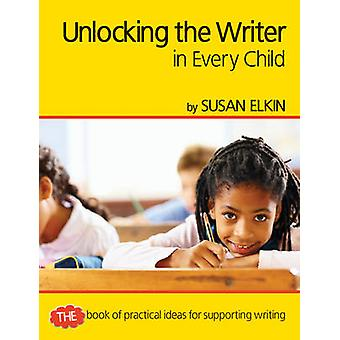 Unlocking The Writer in Every Child - The Book of Practical Ideas for