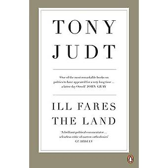 Ill Fares the Land - A Treatise on Our Present Discontents by Tony Jud