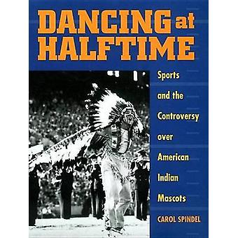 Dancing at Halftime Sports and the Controversy Over American Indian Mascots by Spindel & Carol