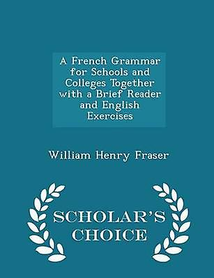 A French Grammar for Schools and Colleges Together with a Brief Reader and English Exercises  Scholars Choice Edition by Fraser & William Henry