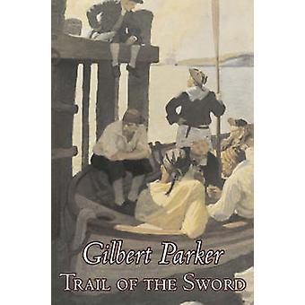 Trail of the Sword by Gilbert Parker Fiction Classics Literary Action  Adventure by Parker & Gilbert