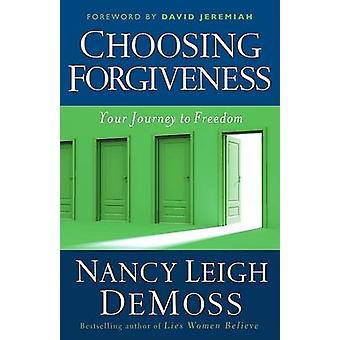Choosing Forgiveness - Your Journey to Freedom by Nancy Leigh DeMoss -