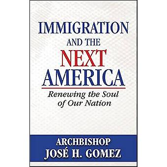 Immigration and the Next America - Renewing the Soul of Our Nation by