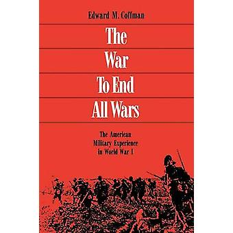 The War to End All Wars by Edward M. Coffman