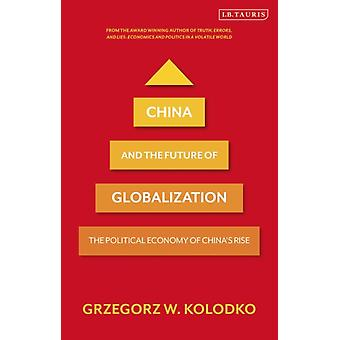 China and the Future of Globalization  The Political Economy of Chinas Rise by Professor Grzegorz W Kolodko