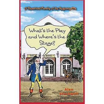 WHATS THE PLAY AND WHERES THE STAGE A Theatrical Family of the Regency Era by Stockwell & Alan